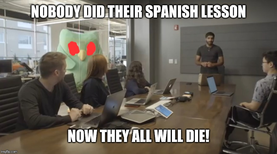 Duolingo office | NOBODY DID THEIR SPANISH LESSON NOW THEY ALL WILL DIE! | image tagged in duolingo office | made w/ Imgflip meme maker