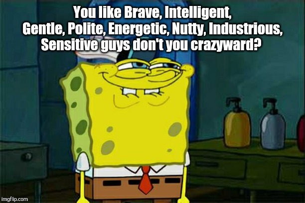 Dont You Squidward Meme | You like Brave, Intelligent, Gentle, Polite, Energetic, Nutty, Industrious, Sensitive guys don't you crazyward? | image tagged in memes,dont you squidward | made w/ Imgflip meme maker