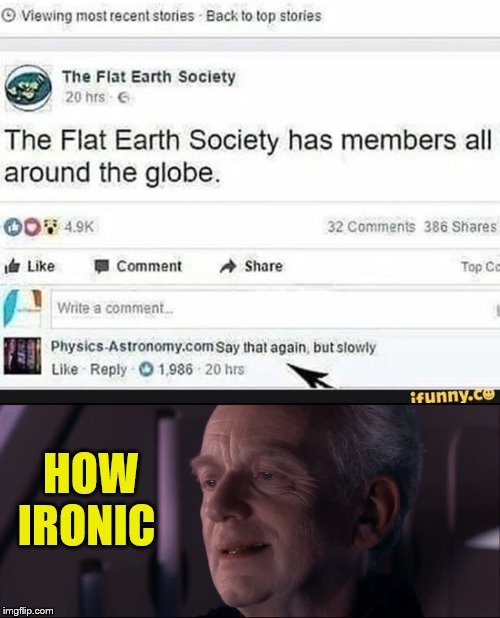 Ironic, Isn't it? | HOW IRONIC | image tagged in palpatine ironic,flat earth | made w/ Imgflip meme maker