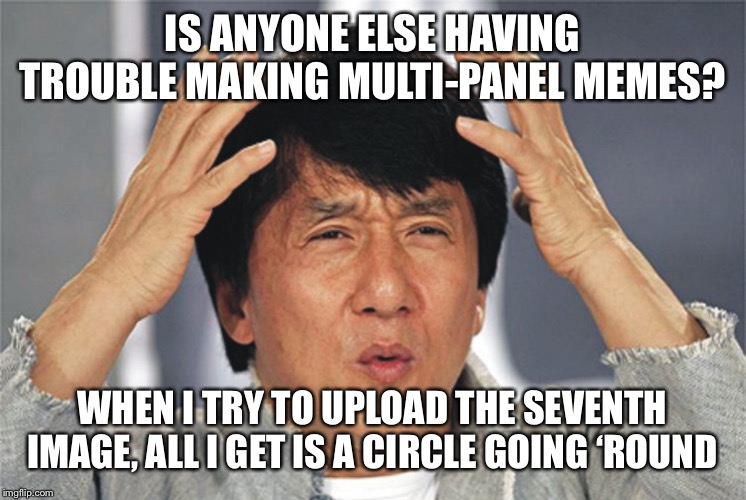 Technical Difficulties | IS ANYONE ELSE HAVING TROUBLE MAKING MULTI-PANEL MEMES? WHEN I TRY TO UPLOAD THE SEVENTH IMAGE, ALL I GET IS A CIRCLE GOING 'ROUND | image tagged in jackie chan confused,memes | made w/ Imgflip meme maker
