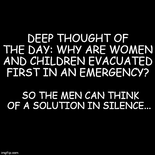 Silence Quote | DEEP THOUGHT OF THE DAY: WHY ARE WOMEN AND CHILDREN EVACUATED FIRST IN AN EMERGENCY? SO THE MEN CAN THINK OF A SOLUTION IN SILENCE... | image tagged in men,not politcally correct | made w/ Imgflip meme maker
