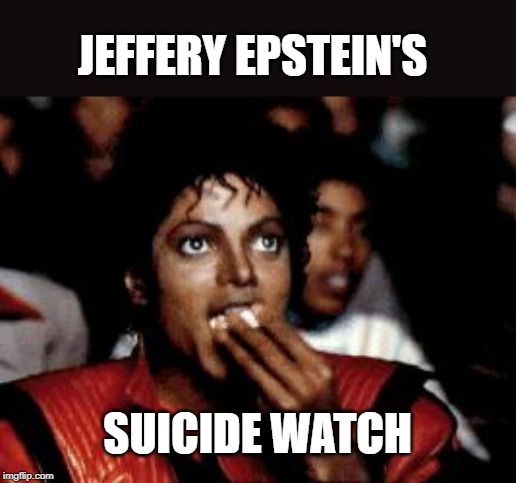 michael jackson eating popcorn | JEFFERY EPSTEIN'S SUICIDE WATCH | image tagged in michael jackson eating popcorn | made w/ Imgflip meme maker