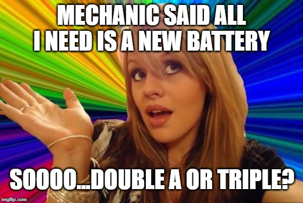 Maybe a 9V... | MECHANIC SAID ALL I NEED IS A NEW BATTERY SOOOO...DOUBLE A OR TRIPLE? | image tagged in memes,dumb blonde,cars,mechanic | made w/ Imgflip meme maker