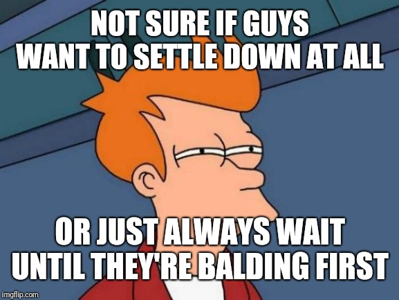 Futurama Fry Meme | NOT SURE IF GUYS WANT TO SETTLE DOWN AT ALL OR JUST ALWAYS WAIT UNTIL THEY'RE BALDING FIRST | image tagged in memes,futurama fry | made w/ Imgflip meme maker