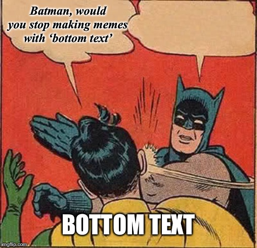 Batman Slapping Robin Meme | Batman, would you stop making memes with 'bottom text' BOTTOM TEXT | image tagged in memes,batman slapping robin | made w/ Imgflip meme maker