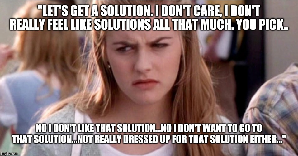 "clueless | ""LET'S GET A SOLUTION. I DON'T CARE, I DON'T REALLY FEEL LIKE SOLUTIONS ALL THAT MUCH. YOU PICK.. NO I DON'T LIKE THAT SOLUTION...NO I DON'T 