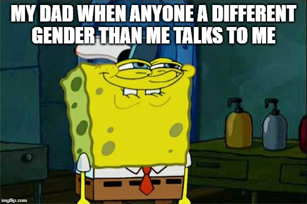 Dont You Squidward Meme | MY DAD WHEN ANYONE A DIFFERENT GENDER THAN ME TALKS TO ME | image tagged in memes,dont you squidward | made w/ Imgflip meme maker