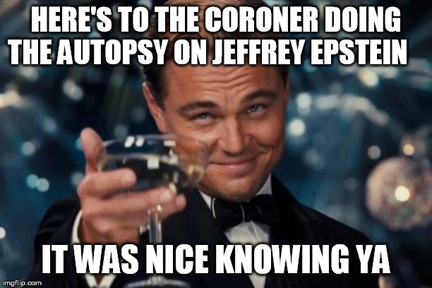 Leonardo Dicaprio Cheers | HERE'S TO THE CORONER DOING THE AUTOPSY ON JEFFREY EPSTEIN IT WAS NICE KNOWING YA | image tagged in leonardo dicaprio cheers,jeffrey epstein,clinton corruption,clinton body count,bill clinton,crooked hillary | made w/ Imgflip meme maker