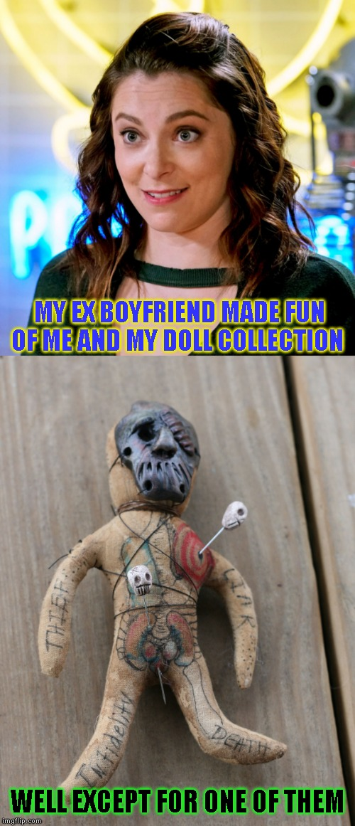 You walk on pins and needles around her | MY EX BOYFRIEND MADE FUN OF ME AND MY DOLL COLLECTION WELL EXCEPT FOR ONE OF THEM | image tagged in voodoo,crazy girlfriend | made w/ Imgflip meme maker