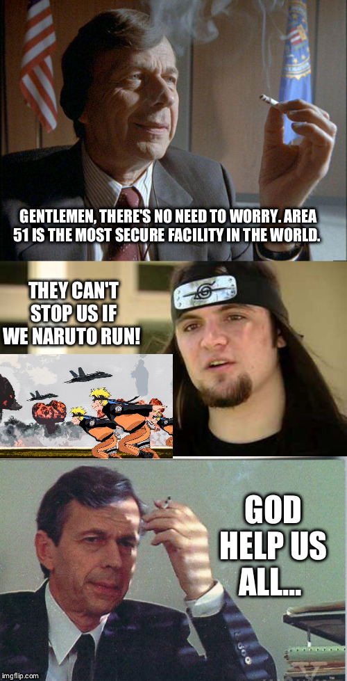 The Internet gave me cancer... | GENTLEMEN, THERE'S NO NEED TO WORRY. AREA 51 IS THE MOST SECURE FACILITY IN THE WORLD. THEY CAN'T STOP US IF WE NARUTO RUN! GOD HELP US ALL. | image tagged in storm area 51,x files,x files cancer man,funny,funny memes | made w/ Imgflip meme maker