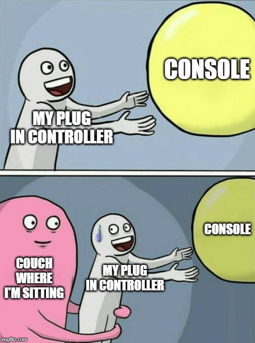... |  CONSOLE; MY PLUG IN CONTROLLER; CONSOLE; COUCH WHERE I'M SITTING; MY PLUG IN CONTROLLER | image tagged in memes,running away balloon | made w/ Imgflip meme maker