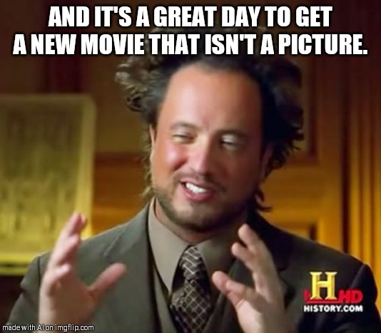 Ancient Aliens |  AND IT'S A GREAT DAY TO GET A NEW MOVIE THAT ISN'T A PICTURE. | image tagged in memes,ancient aliens | made w/ Imgflip meme maker