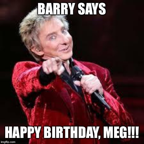 Barry Manilow | BARRY SAYS HAPPY BIRTHDAY, MEG!!! | image tagged in barry manilow | made w/ Imgflip meme maker