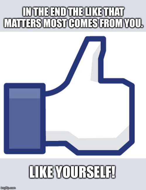 Like | IN THE END THE LIKE THAT MATTERS MOST COMES FROM YOU. LIKE YOURSELF! | image tagged in like | made w/ Imgflip meme maker