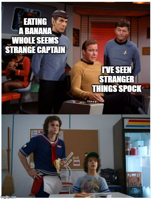 Stranger Things | EATING A BANANA WHOLE SEEMS STRANGE CAPTAIN I'VE SEEN STRANGER THINGS SPOCK | image tagged in stranger things,star trek,spock,captain kirk,bananas | made w/ Imgflip meme maker