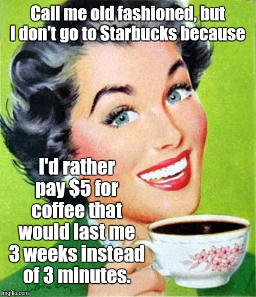 Frugal Coffee | Call me old fashioned, but I don't go to Starbucks because I'd rather pay $5 for coffee that would last me 3 weeks instead of 3 minutes. | image tagged in mom,coffee,memes | made w/ Imgflip meme maker