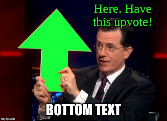 upvotes | Here. Have this upvote! BOTTOM TEXT | image tagged in upvotes | made w/ Imgflip meme maker