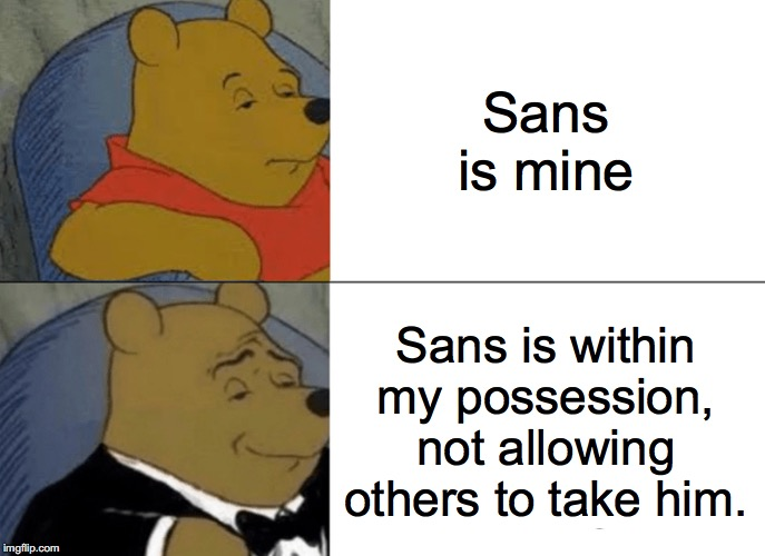 Tuxedo Winnie The Pooh Meme | Sans is mine Sans is within my possession, not allowing others to take him. | image tagged in memes,tuxedo winnie the pooh | made w/ Imgflip meme maker