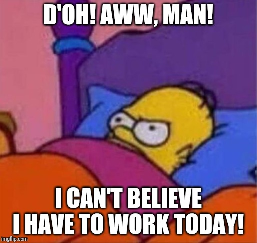 Homer don't want to get out of bed | D'OH! AWW, MAN! I CAN'T BELIEVE I HAVE TO WORK TODAY! | image tagged in angry homer simpson in bed | made w/ Imgflip meme maker