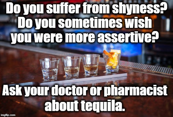 Tequila | Do you suffer from shyness? about tequila. Do you sometimes wish you were more assertive? Ask your doctor or pharmacist | image tagged in humor | made w/ Imgflip meme maker