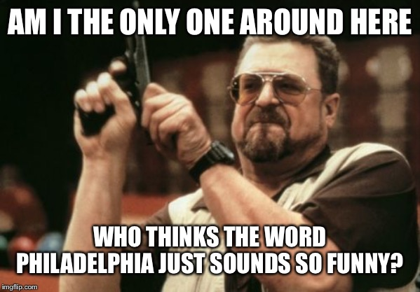 Am I The Only One Around Here Meme | AM I THE ONLY ONE AROUND HERE WHO THINKS THE WORD PHILADELPHIA JUST SOUNDS SO FUNNY? | image tagged in memes,am i the only one around here | made w/ Imgflip meme maker