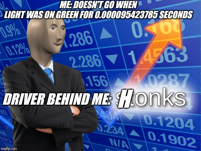 stonks | ME: DOESN'T GO WHEN LIGHT WAS ON GREEN FOR 0.000095423785 SECONDS DRIVER BEHIND ME: H | image tagged in stonks | made w/ Imgflip meme maker