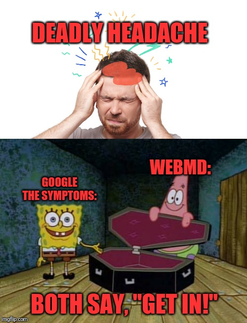 "Internet says about your health | DEADLY HEADACHE WEBMD: GOOGLE THE SYMPTOMS: BOTH SAY, ""GET IN!"" 