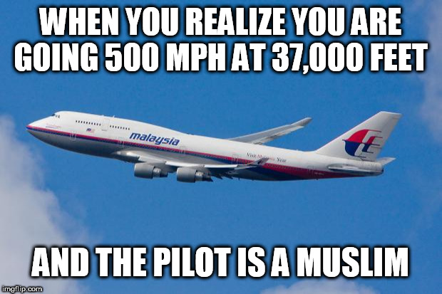 Malaysia Airplane | WHEN YOU REALIZE YOU ARE GOING 500 MPH AT 37,000 FEET AND THE PILOT IS A MUSLIM | image tagged in malaysia airplane | made w/ Imgflip meme maker