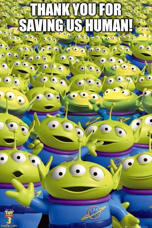 Toy story aliens  | THANK YOU FOR SAVING US HUMAN! | image tagged in toy story aliens | made w/ Imgflip meme maker