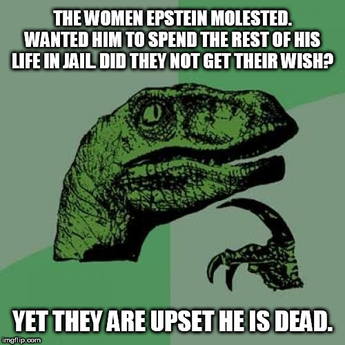 Philosoraptor Meme | THE WOMEN EPSTEIN MOLESTED. WANTED HIM TO SPEND THE REST OF HIS LIFE IN JAIL. DID THEY NOT GET THEIR WISH? YET THEY ARE UPSET HE IS DEAD. | image tagged in memes,philosoraptor | made w/ Imgflip meme maker