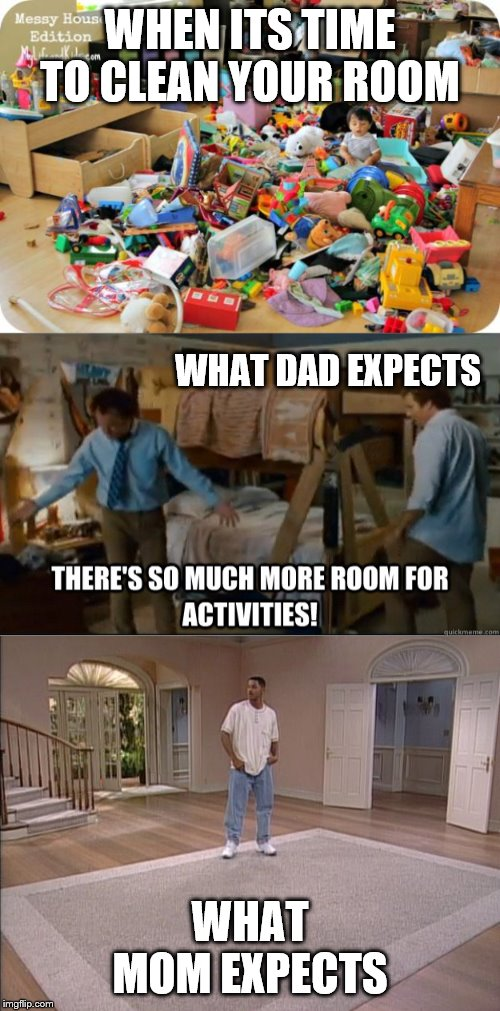 WHEN ITS TIME TO CLEAN YOUR ROOM WHAT MOM EXPECTS WHAT DAD EXPECTS | image tagged in kid in messy room,there's so much room for activities,will smith empty room | made w/ Imgflip meme maker