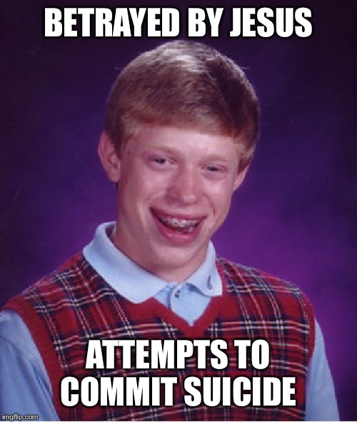 Bad Luck Brian Meme | BETRAYED BY JESUS ATTEMPTS TO COMMIT SUICIDE | image tagged in memes,bad luck brian | made w/ Imgflip meme maker