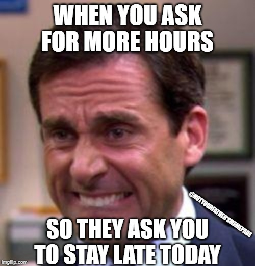Well, actually I have this thing today... | WHEN YOU ASK FOR MORE HOURS SO THEY ASK YOU TO STAY LATE TODAY @NOTYOURFATHER'SMEMEPAGE | image tagged in michael scott,work,overtime,the office,job,after hours | made w/ Imgflip meme maker