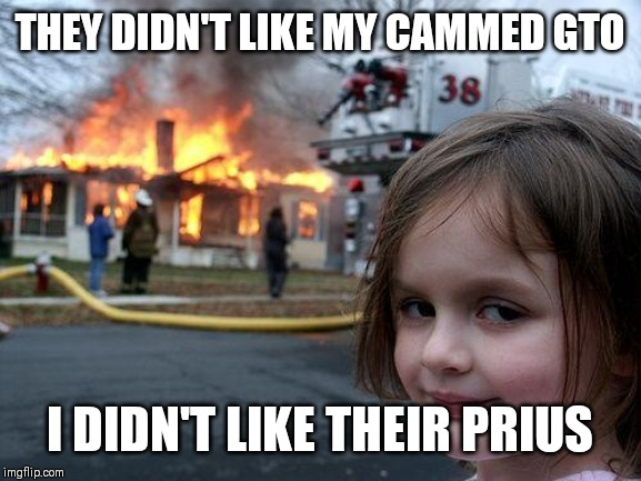 Disaster Girl Meme | THEY DIDN'T LIKE MY CAMMED GTO I DIDN'T LIKE THEIR PRIUS | image tagged in memes,disaster girl | made w/ Imgflip meme maker