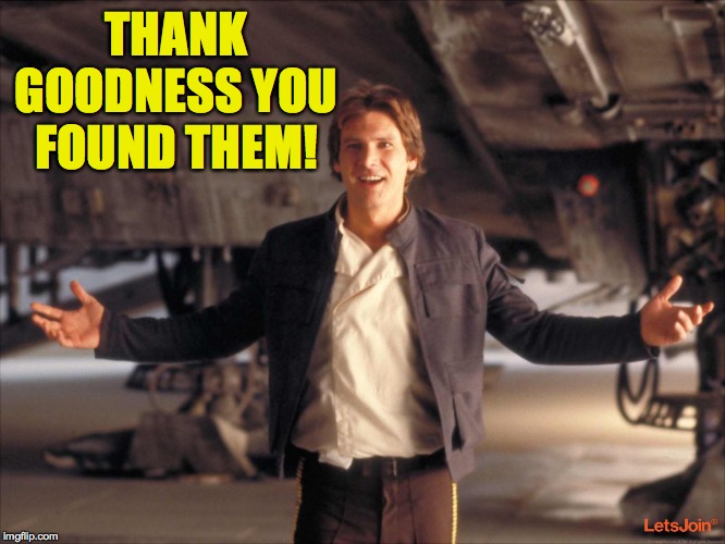 Han Solo New Star Wars Movie | THANK GOODNESS YOU FOUND THEM! | image tagged in han solo new star wars movie | made w/ Imgflip meme maker