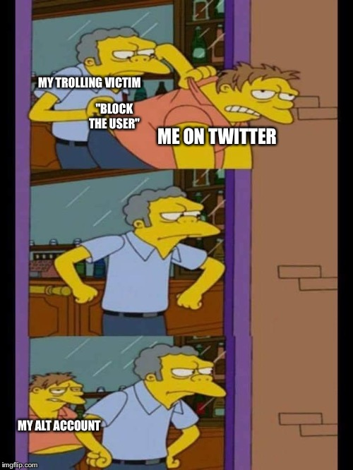 "Moe and Barney | ME ON TWITTER ""BLOCK THE USER"" MY ALT ACCOUNT MY TROLLING VICTIM 
