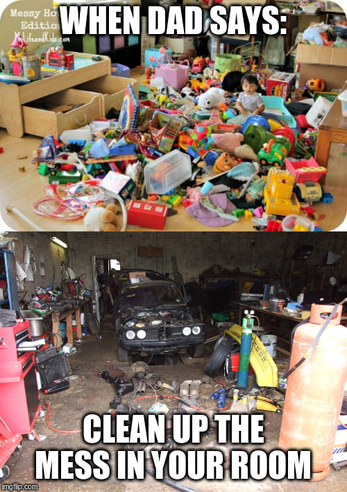WHEN DAD SAYS: CLEAN UP THE MESS IN YOUR ROOM | image tagged in kid in messy room,messy workshop | made w/ Imgflip meme maker