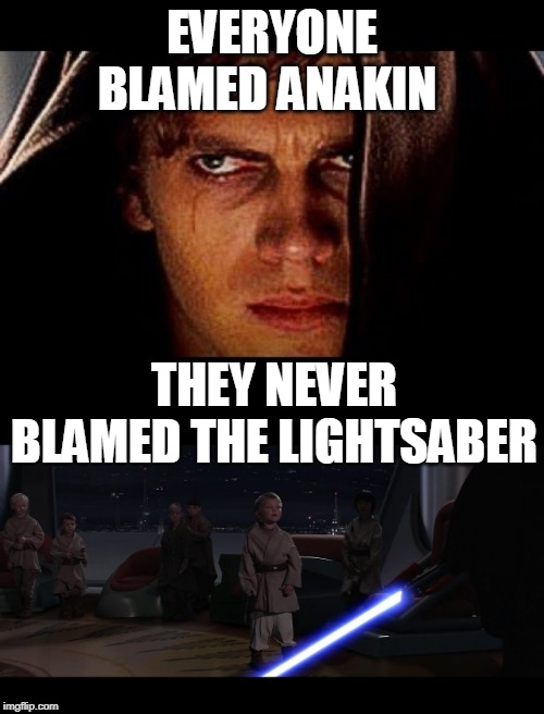 EVERYONE BLAMED ANAKIN THEY NEVER BLAMED THE LIGHTSABER | image tagged in star wars,anakin skywalker,lightsaber,memes | made w/ Imgflip meme maker