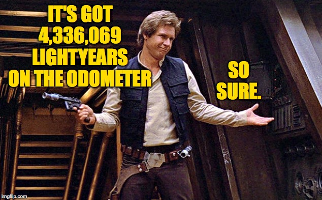 Han Solo Who Me | IT'S GOT 4,336,069 LIGHTYEARS ON THE ODOMETER SO SURE. | image tagged in han solo who me | made w/ Imgflip meme maker