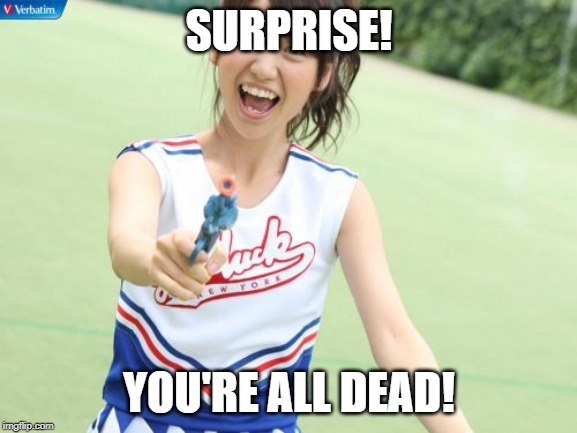 Yuko With Gun | SURPRISE! YOU'RE ALL DEAD! | image tagged in memes,yuko with gun | made w/ Imgflip meme maker