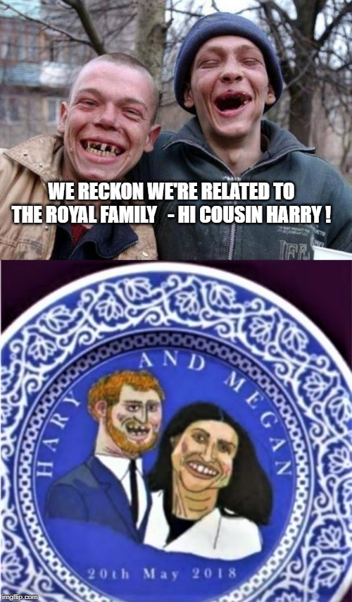 I've heard the Queen is a mean flatfooter | WE RECKON WE'RE RELATED TO THE ROYAL FAMILY   - HI COUSIN HARRY ! | image tagged in no teeth,royal,ugly | made w/ Imgflip meme maker