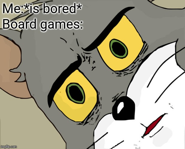 Unsettled Tom |  Me:*is bored*; Board games: | image tagged in memes,unsettled tom | made w/ Imgflip meme maker