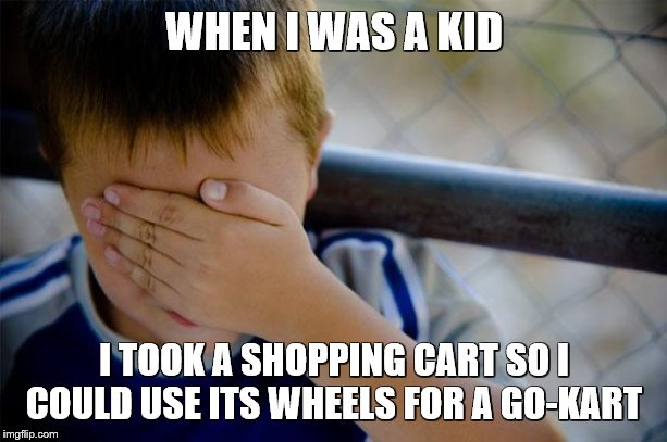 confession kid Meme | WHEN I WAS A KID I TOOK A SHOPPING CART SO I COULD USE ITS WHEELS FOR A GO-KART | image tagged in memes,confession kid | made w/ Imgflip meme maker
