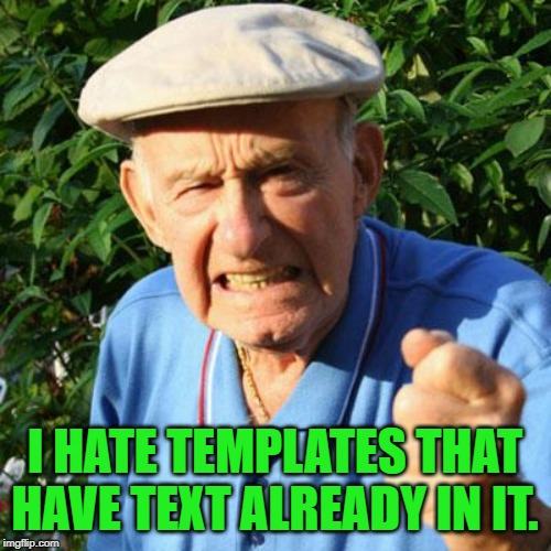 angry old man | I HATE TEMPLATES THAT HAVE TEXT ALREADY IN IT. | image tagged in angry old man | made w/ Imgflip meme maker