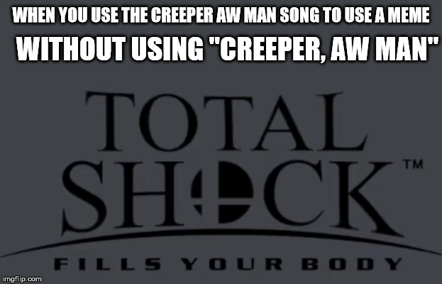 "WHEN YOU USE THE CREEPER AW MAN SONG TO USE A MEME WITHOUT USING ""CREEPER, AW MAN"" 
