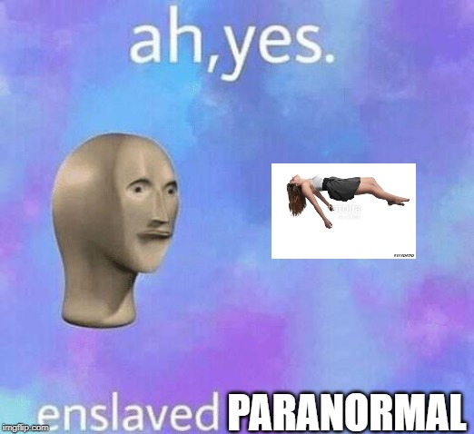 Ah Yes enslaved | PARANORMAL | image tagged in ah yes enslaved | made w/ Imgflip meme maker