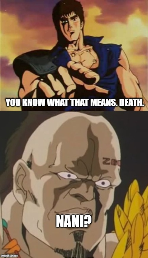 omae wa mou shindeiru  | YOU KNOW WHAT THAT MEANS. DEATH. NANI? | image tagged in omae wa mou shindeiru | made w/ Imgflip meme maker