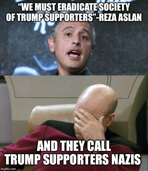 """WE MUST ERADICATE SOCIETY OF TRUMP SUPPORTERS""-REZA ASLAN AND THEY CALL TRUMP SUPPORTERS NAZIS 