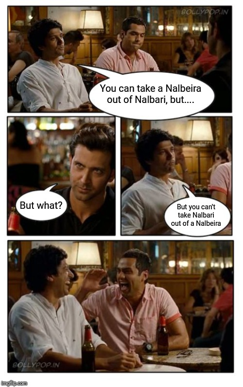 ZNMD Meme | You can take a Nalbeira out of Nalbari, but.... But what? But you can't take Nalbari out of a Nalbeira | image tagged in memes,znmd | made w/ Imgflip meme maker