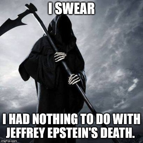 Even the Grimm Reaper is staying out of this one! | I SWEAR I HAD NOTHING TO DO WITH JEFFREY EPSTEIN'S DEATH. | image tagged in jeffrey epstein,clinton body count,sheepdogsociety,clifton shepherd cliffshep | made w/ Imgflip meme maker